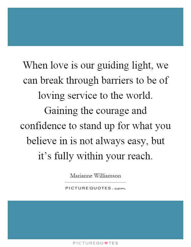 When love is our guiding light, we can break through barriers to be of loving service to the world. Gaining the courage and confidence to stand up for what you believe in is not always easy, but it's fully within your reach Picture Quote #1