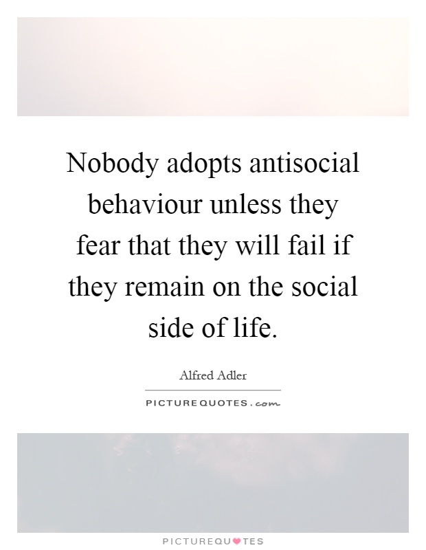 Nobody adopts antisocial behaviour unless they fear that they will fail if they remain on the social side of life Picture Quote #1