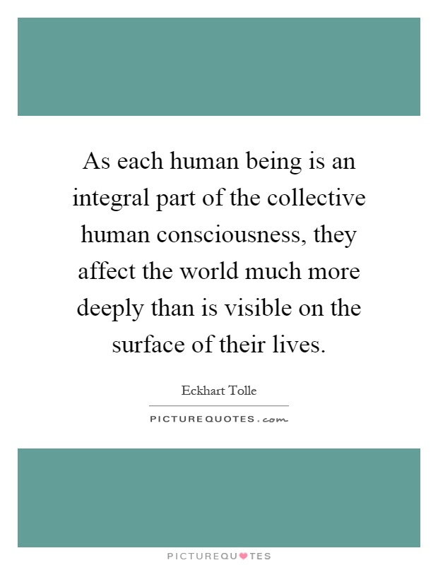 As each human being is an integral part of the collective human consciousness, they affect the world much more deeply than is visible on the surface of their lives Picture Quote #1