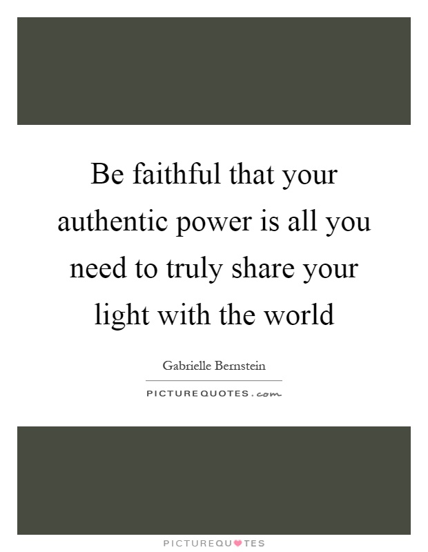 Be faithful that your authentic power is all you need to truly share your light with the world Picture Quote #1