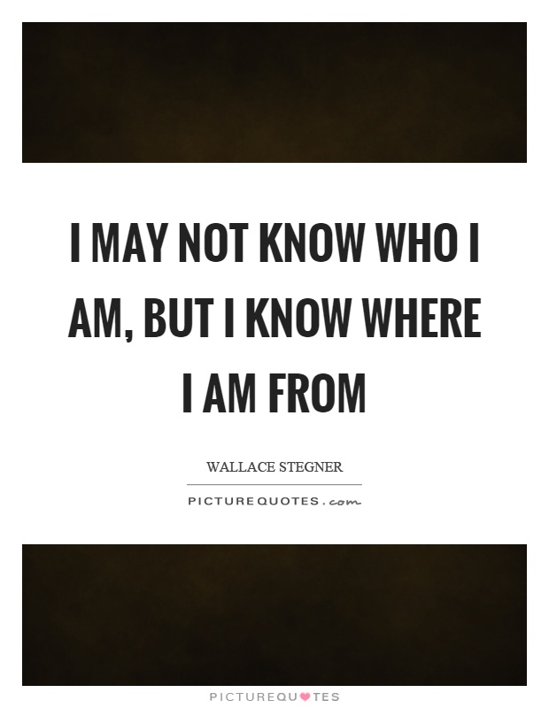 I may not know who I am, but I know where I am from Picture Quote #1