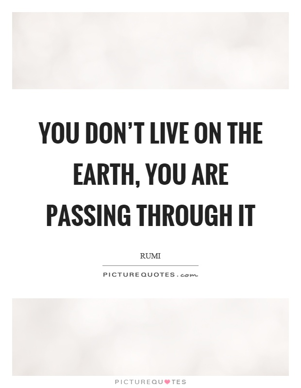 You don't live on the earth, you are passing through it Picture Quote #1