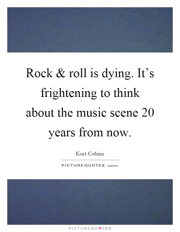 Rock and roll is dying. It's frightening to think about the music scene 20 years from now Picture Quote #1