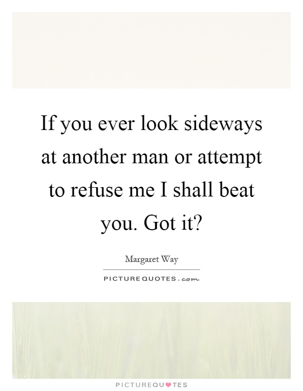 If you ever look sideways at another man or attempt to refuse me I shall beat you. Got it? Picture Quote #1