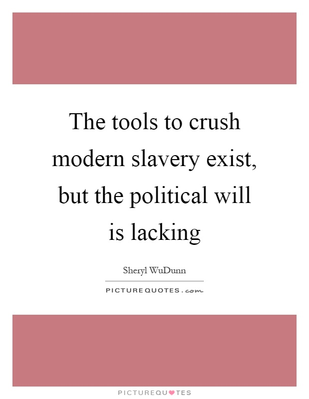 The tools to crush modern slavery exist, but the political will is lacking Picture Quote #1