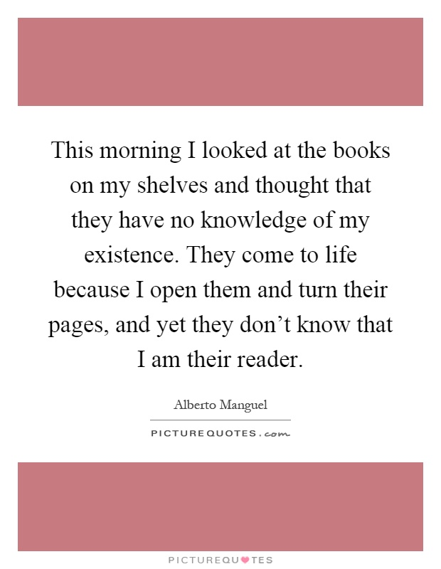 This morning I looked at the books on my shelves and thought that they have no knowledge of my existence. They come to life because I open them and turn their pages, and yet they don't know that I am their reader Picture Quote #1