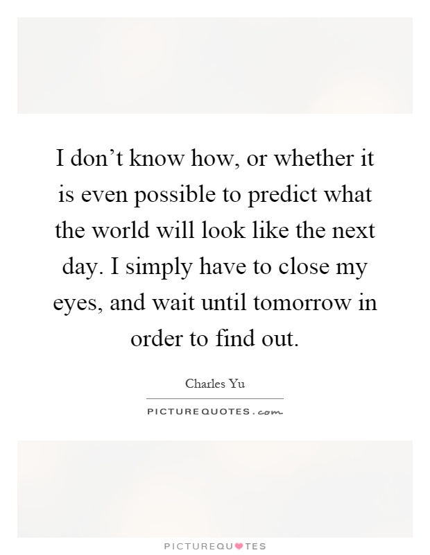 I don't know how, or whether it is even possible to predict what the world will look like the next day. I simply have to close my eyes, and wait until tomorrow in order to find out Picture Quote #1