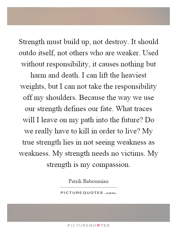 Strength must build up, not destroy. It should outdo itself, not others who are weaker. Used without responsibility, it causes nothing but harm and death. I can lift the heaviest weights, but I can not take the responsibility off my shoulders. Because the way we use our strength defines our fate. What traces will I leave on my path into the future? Do we really have to kill in order to live? My true strength lies in not seeing weakness as weakness. My strength needs no victims. My strength is my compassion Picture Quote #1
