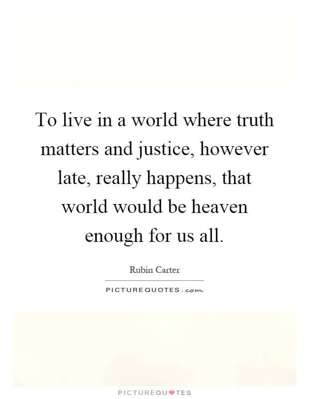 To live in a world where truth matters and justice, however late, really happens, that world would be heaven enough for us all Picture Quote #1