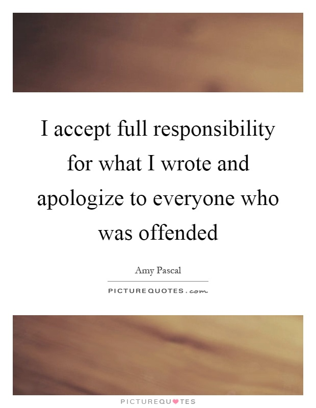 I accept full responsibility for what I wrote and apologize to everyone who was offended Picture Quote #1