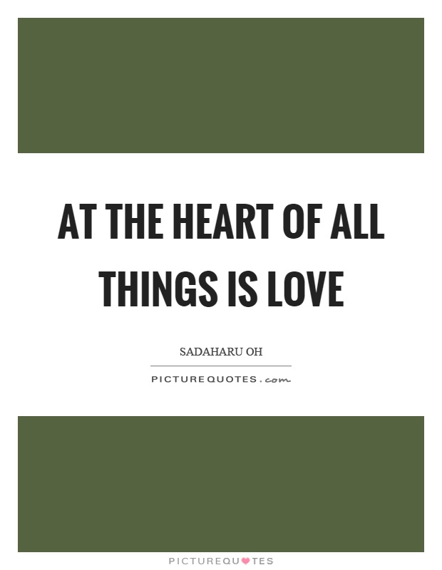 At the heart of all things is love Picture Quote #1