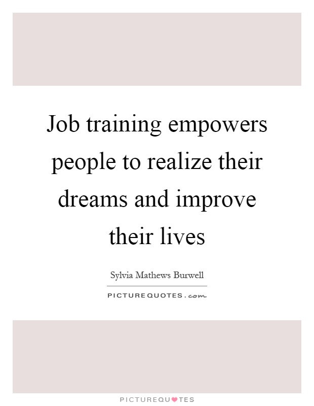 Job training empowers people to realize their dreams and improve their lives Picture Quote #1