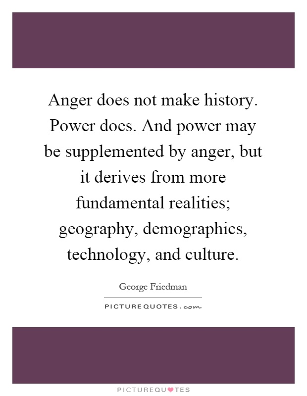Anger does not make history. Power does. And power may be supplemented by anger, but it derives from more fundamental realities; geography, demographics, technology, and culture Picture Quote #1