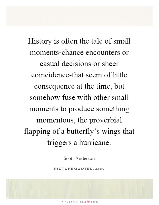 History is often the tale of small moments-chance encounters or casual decisions or sheer coincidence-that seem of little consequence at the time, but somehow fuse with other small moments to produce something momentous, the proverbial flapping of a butterfly's wings that triggers a hurricane Picture Quote #1