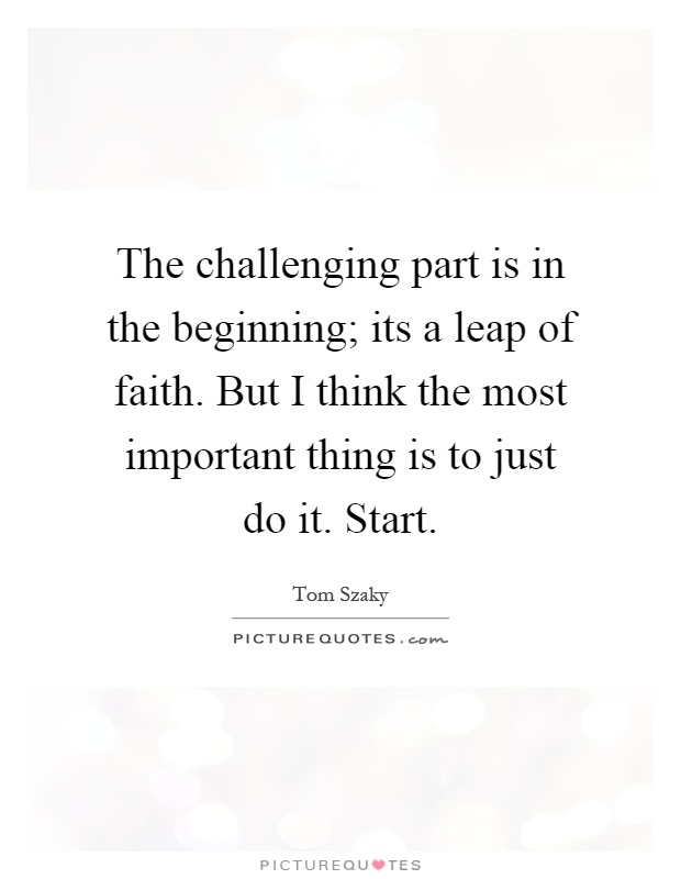 The challenging part is in the beginning; its a leap of faith. But I think the most important thing is to just do it. Start Picture Quote #1