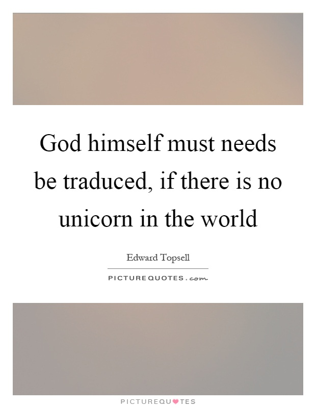 God himself must needs be traduced, if there is no unicorn in the world Picture Quote #1