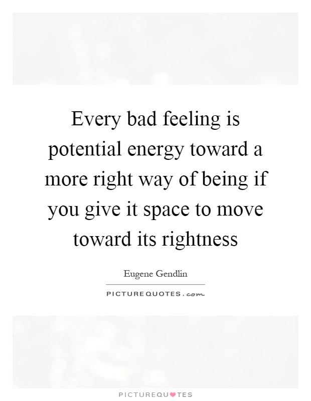 Every bad feeling is potential energy toward a more right way of being if you give it space to move toward its rightness Picture Quote #1
