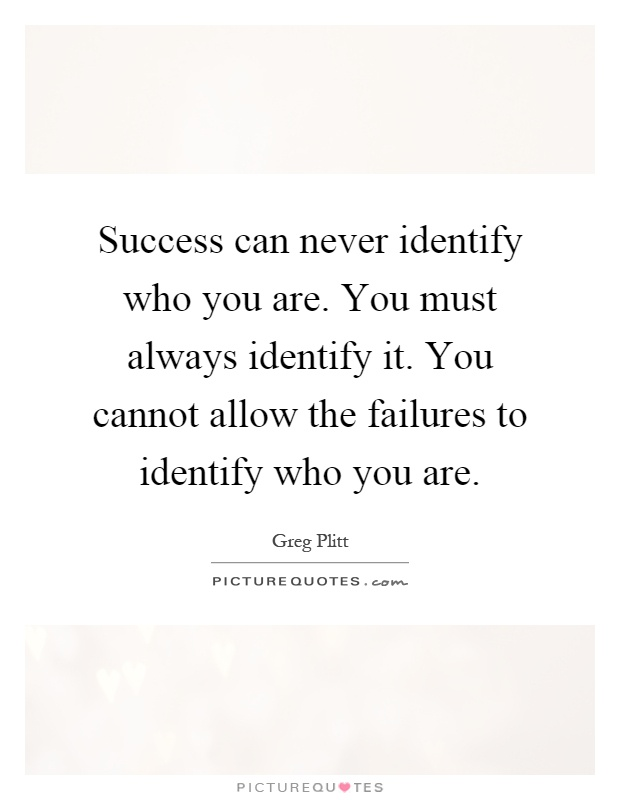 Success can never identify who you are. You must always identify it. You cannot allow the failures to identify who you are Picture Quote #1