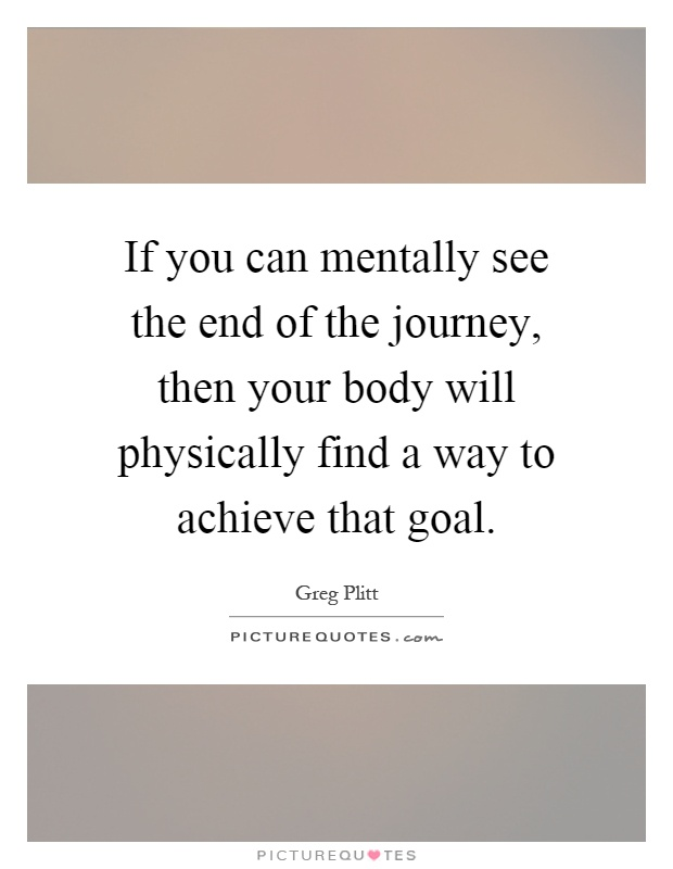 If you can mentally see the end of the journey, then your body will physically find a way to achieve that goal Picture Quote #1