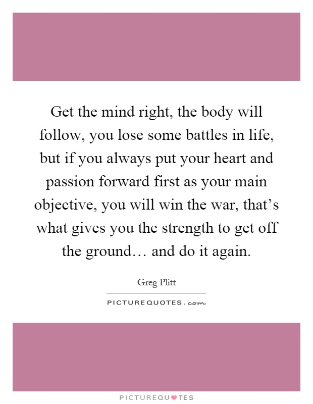 Get the mind right, the body will follow, you lose some battles in life, but if you always put your heart and passion forward first as your main objective, you will win the war, that's what gives you the strength to get off the ground… and do it again Picture Quote #1