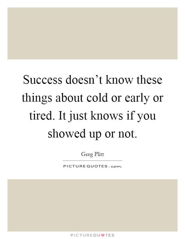 Success doesn't know these things about cold or early or tired. It just knows if you showed up or not Picture Quote #1