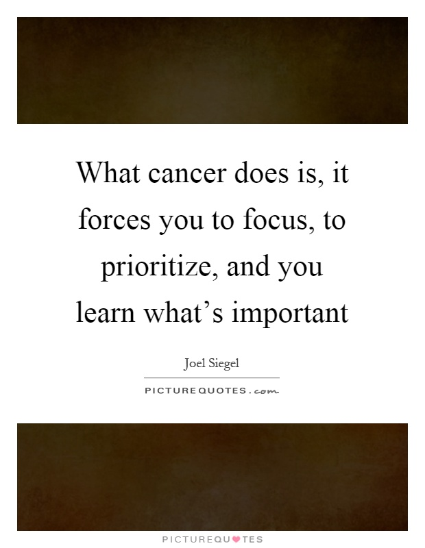 What cancer does is, it forces you to focus, to prioritize, and you learn what's important Picture Quote #1