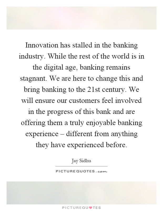 Innovation has stalled in the banking industry. While the rest of the world is in the digital age, banking remains stagnant. We are here to change this and bring banking to the 21st century. We will ensure our customers feel involved in the progress of this bank and are offering them a truly enjoyable banking experience – different from anything they have experienced before Picture Quote #1