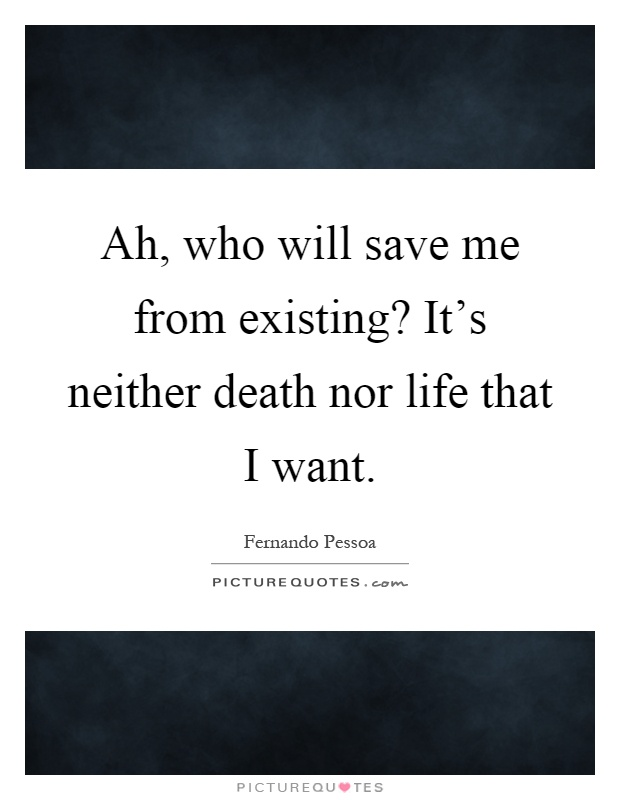 Ah, who will save me from existing? It's neither death nor life that I want Picture Quote #1