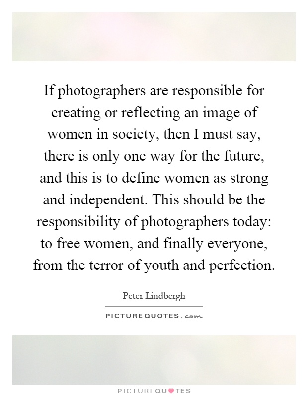 If photographers are responsible for creating or reflecting an image of women in society, then I must say, there is only one way for the future, and this is to define women as strong and independent. This should be the responsibility of photographers today: to free women, and finally everyone, from the terror of youth and perfection Picture Quote #1