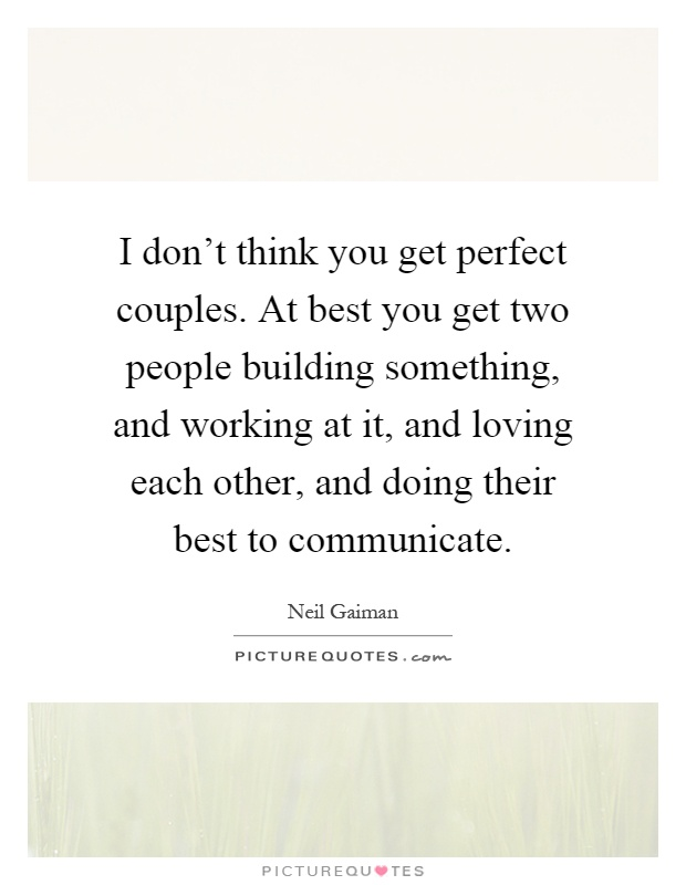 I don't think you get perfect couples. At best you get two people building something, and working at it, and loving each other, and doing their best to communicate Picture Quote #1