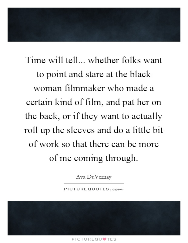 Time will tell... whether folks want to point and stare at the black woman filmmaker who made a certain kind of film, and pat her on the back, or if they want to actually roll up the sleeves and do a little bit of work so that there can be more of me coming through Picture Quote #1