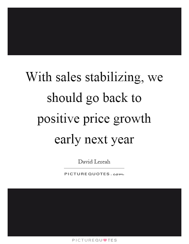 With sales stabilizing, we should go back to positive price growth early next year Picture Quote #1