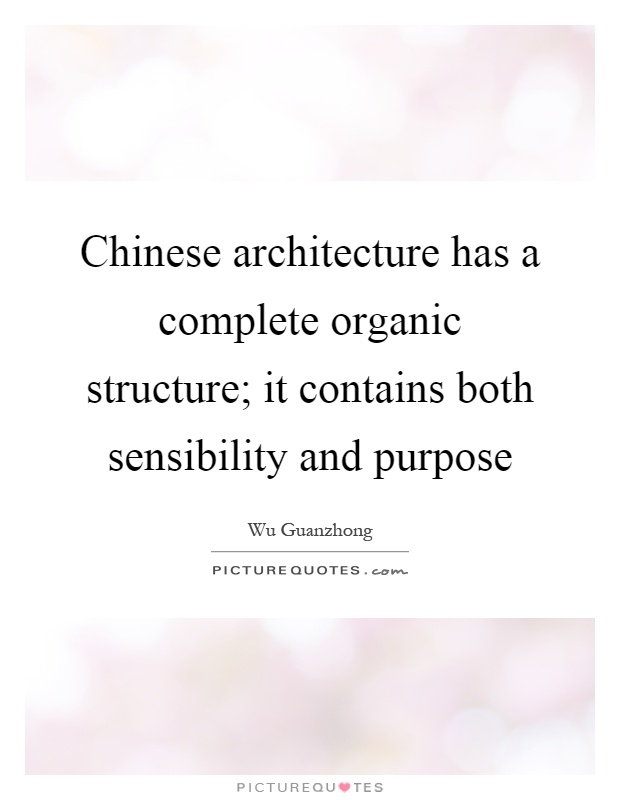 Chinese architecture has a complete organic structure; it contains both sensibility and purpose Picture Quote #1