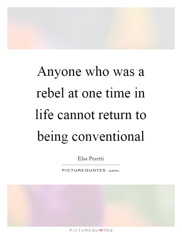 Anyone who was a rebel at one time in life cannot return to being conventional Picture Quote #1