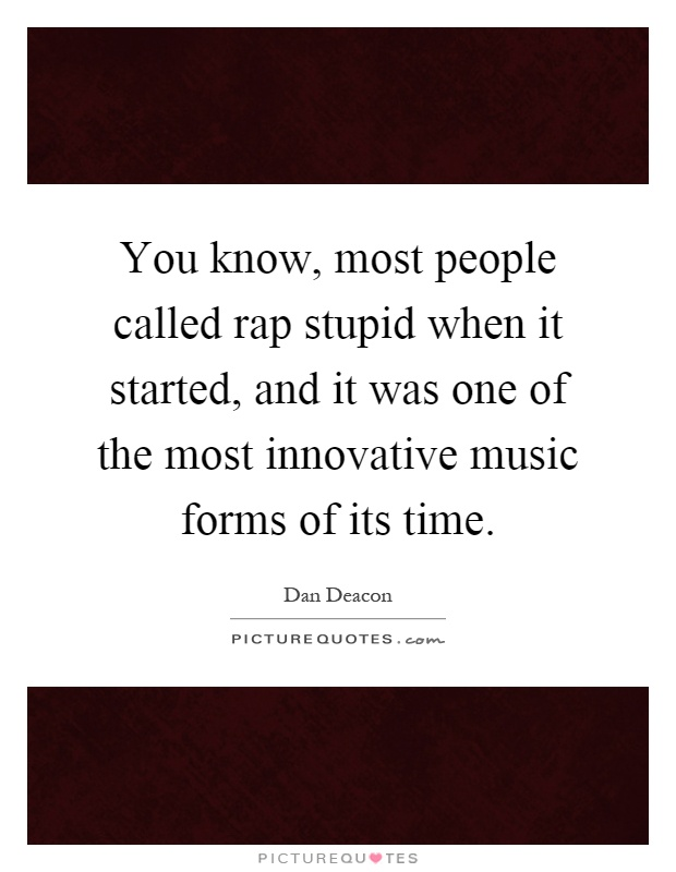 You know, most people called rap stupid when it started, and it was one of the most innovative music forms of its time Picture Quote #1