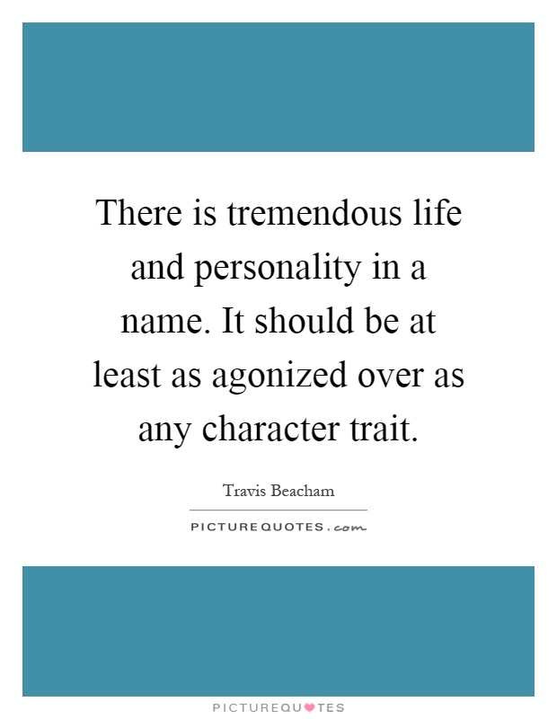There is tremendous life and personality in a name. It should be at least as agonized over as any character trait Picture Quote #1
