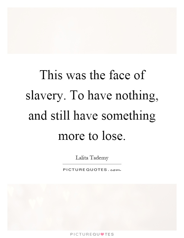 This was the face of slavery. To have nothing, and still have something more to lose Picture Quote #1