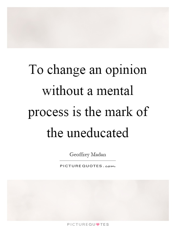 To change an opinion without a mental process is the mark of the uneducated Picture Quote #1