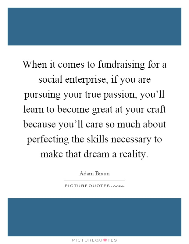 When it comes to fundraising for a social enterprise, if you are pursuing your true passion, you'll learn to become great at your craft because you'll care so much about perfecting the skills necessary to make that dream a reality Picture Quote #1