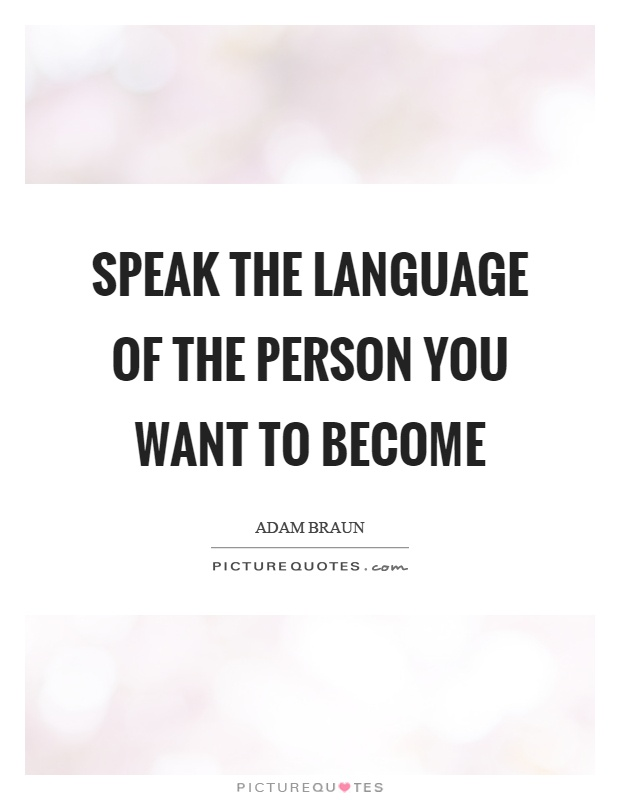 Speak the language of the person you want to become Picture Quote #1