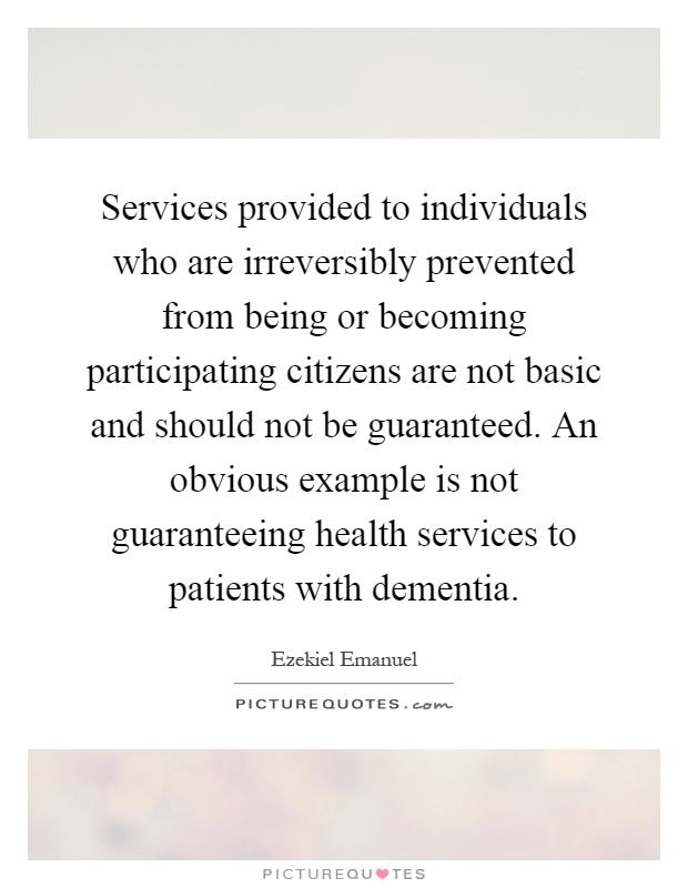 Services provided to individuals who are irreversibly prevented from being or becoming participating citizens are not basic and should not be guaranteed. An obvious example is not guaranteeing health services to patients with dementia Picture Quote #1
