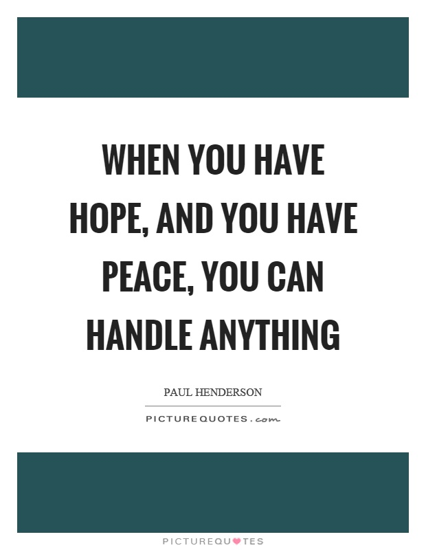 When you have hope, and you have peace, you can handle anything Picture Quote #1