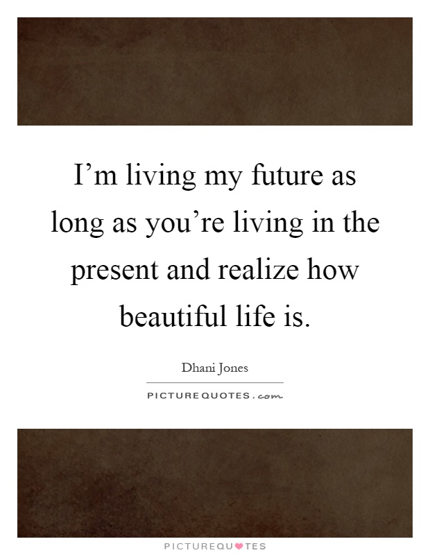 I'm living my future as long as you're living in the present and realize how beautiful life is Picture Quote #1