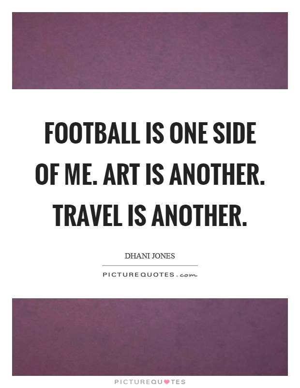 Football is one side of me. Art is another. Travel is another Picture Quote #1