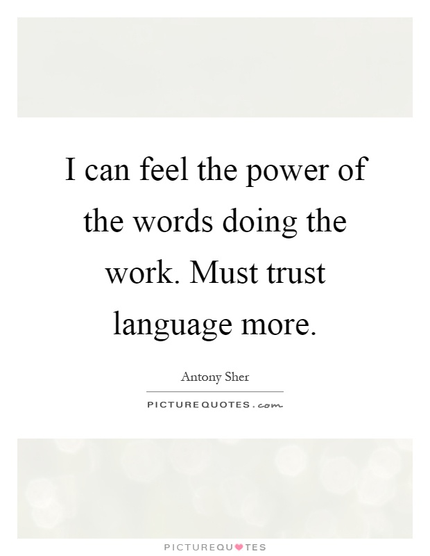 I can feel the power of the words doing the work. Must trust language more Picture Quote #1