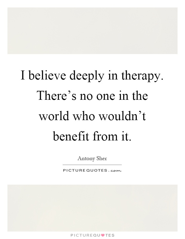 I believe deeply in therapy. There's no one in the world who wouldn't benefit from it Picture Quote #1