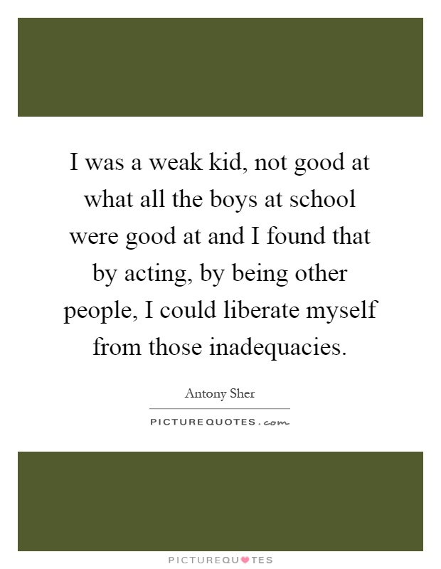 I was a weak kid, not good at what all the boys at school were good at and I found that by acting, by being other people, I could liberate myself from those inadequacies Picture Quote #1