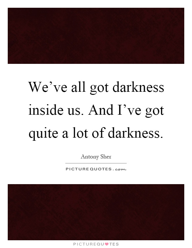 We've all got darkness inside us. And I've got quite a lot of darkness Picture Quote #1