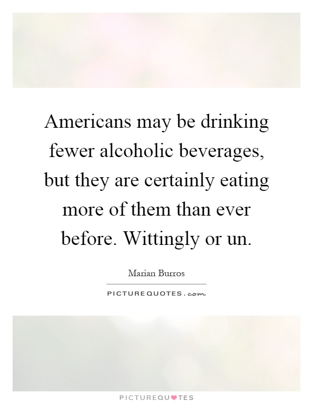 Americans may be drinking fewer alcoholic beverages, but they are certainly eating more of them than ever before. Wittingly or un Picture Quote #1