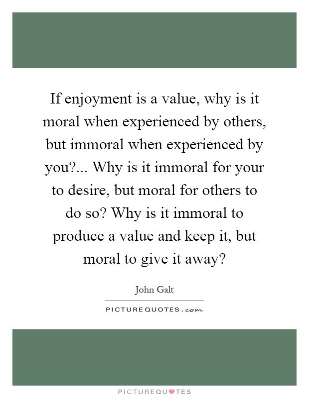 If enjoyment is a value, why is it moral when experienced by others, but immoral when experienced by you?... Why is it immoral for your to desire, but moral for others to do so? Why is it immoral to produce a value and keep it, but moral to give it away? Picture Quote #1